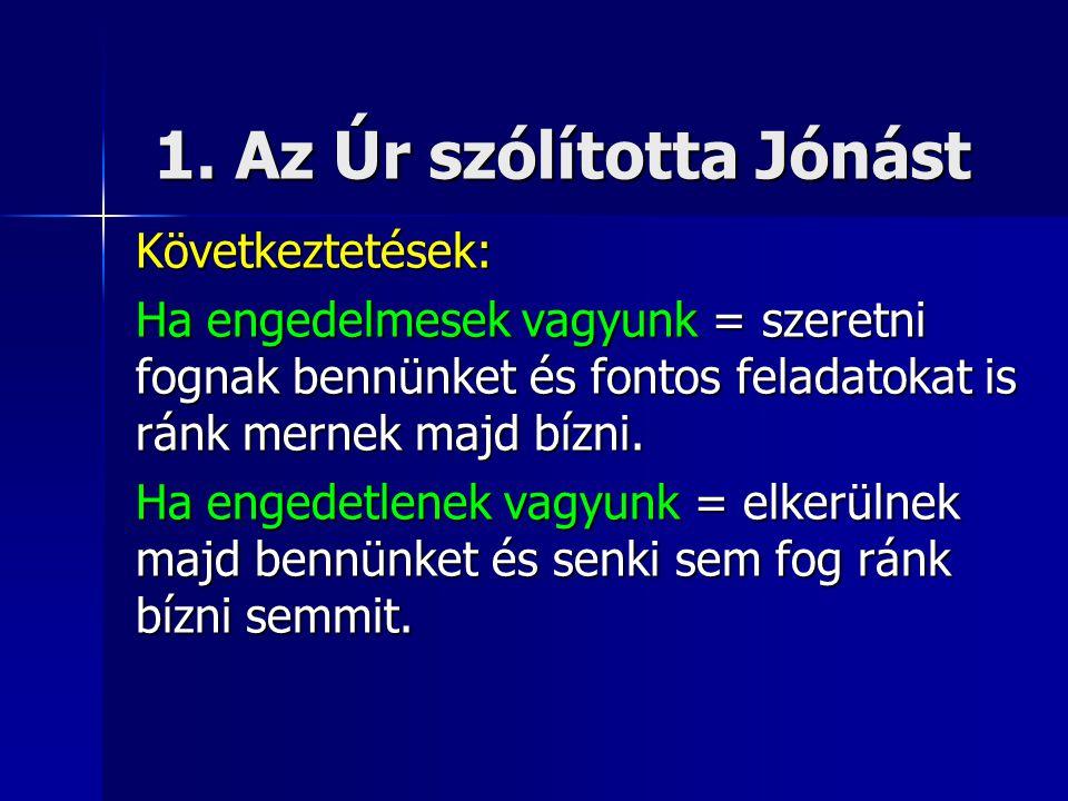 1. Az Úr szólította Jónást Következtetések: Ha engedelmesek vagyunk = szeretni fognak bennünket és fontos feladatokat is ránk mernek majd bízni. Ha en