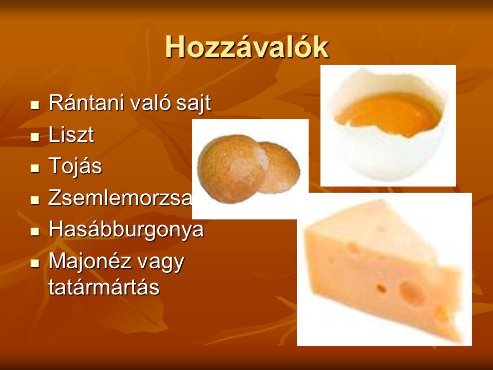 Hozzávalók Rántani való sajt Rántani való sajt Liszt Liszt Tojás Tojás Zsemlemorzsa Zsemlemorzsa Hasábburgonya Hasábburgonya Majonéz vagy tatármártás Majonéz vagy tatármártás