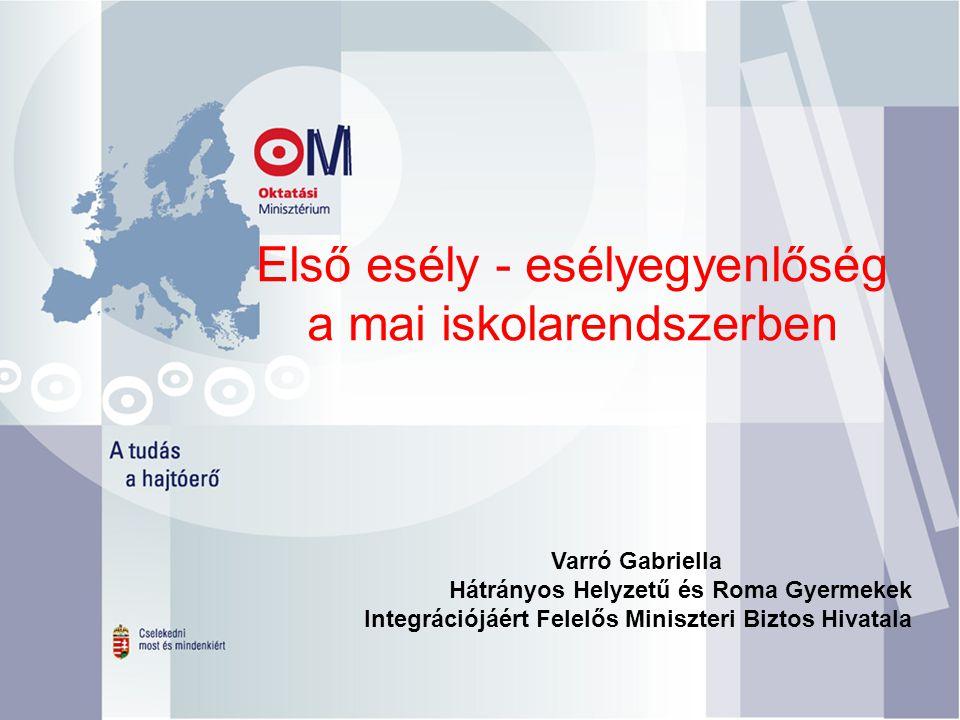 Első esély - esélyegyenlőség a mai iskolarendszerben Varró Gabriella Hátrányos Helyzetű és Roma Gyermekek Integrációjáért Felelős Miniszteri Biztos Hivatala
