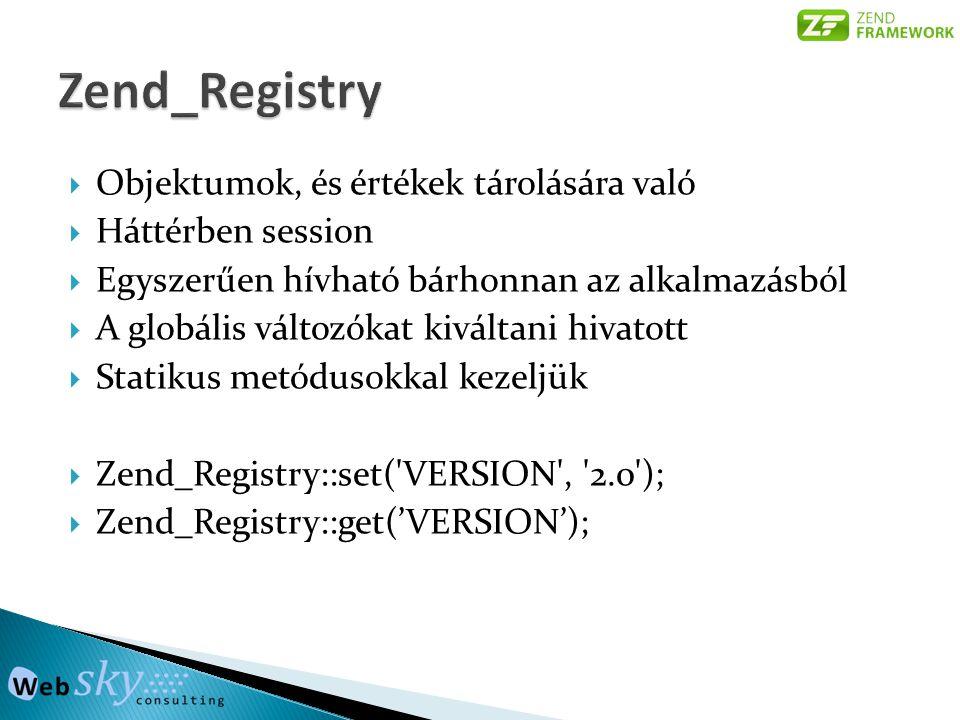  Objektumok, és értékek tárolására való  Háttérben session  Egyszerűen hívható bárhonnan az alkalmazásból  A globális változókat kiváltani hivatott  Statikus metódusokkal kezeljük  Zend_Registry::set( VERSION , 2.0 );  Zend_Registry::get('VERSION');