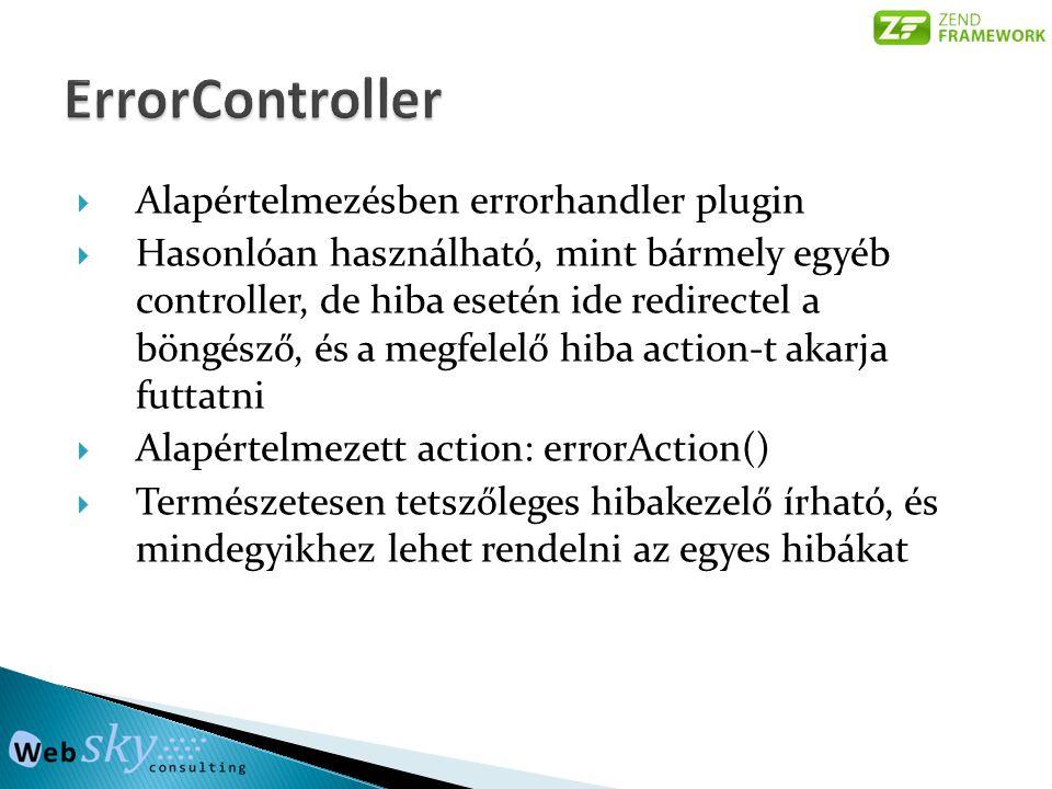  Alapértelmezésben errorhandler plugin  Hasonlóan használható, mint bármely egyéb controller, de hiba esetén ide redirectel a böngésző, és a megfelelő hiba action-t akarja futtatni  Alapértelmezett action: errorAction()  Természetesen tetszőleges hibakezelő írható, és mindegyikhez lehet rendelni az egyes hibákat