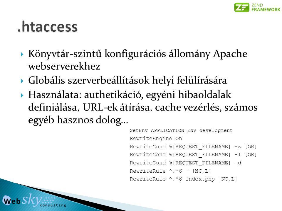  Könyvtár-szintű konfigurációs állomány Apache webserverekhez  Globális szerverbeállítások helyi felülírására  Használata: authetikáció, egyéni hibaoldalak definiálása, URL-ek átírása, cache vezérlés, számos egyéb hasznos dolog… SetEnv APPLICATION_ENV development RewriteEngine On RewriteCond %{REQUEST_FILENAME} -s [OR] RewriteCond %{REQUEST_FILENAME} -l [OR] RewriteCond %{REQUEST_FILENAME} -d RewriteRule ^.*$ - [NC,L] RewriteRule ^.*$ index.php [NC,L]