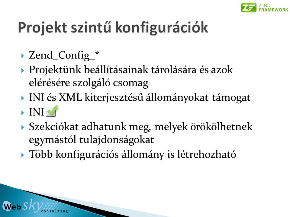  Zend_Config_*  Projektünk beállításainak tárolására és azok elérésére szolgáló csomag  INI és XML kiterjesztésű állományokat támogat  INI  Szekciókat adhatunk meg, melyek örökölhetnek egymástól tulajdonságokat  Több konfigurációs állomány is létrehozható