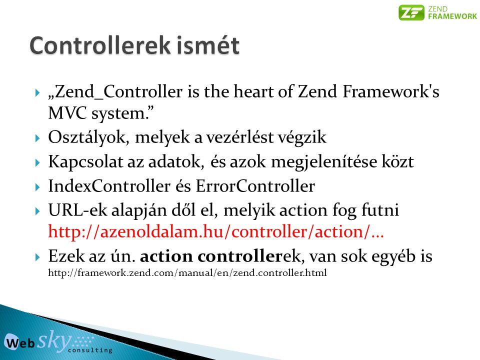 """ """"Zend_Controller is the heart of Zend Framework s MVC system.  Osztályok, melyek a vezérlést végzik  Kapcsolat az adatok, és azok megjelenítése közt  IndexController és ErrorController  URL-ek alapján dől el, melyik action fog futni http://azenoldalam.hu/controller/action/..."""