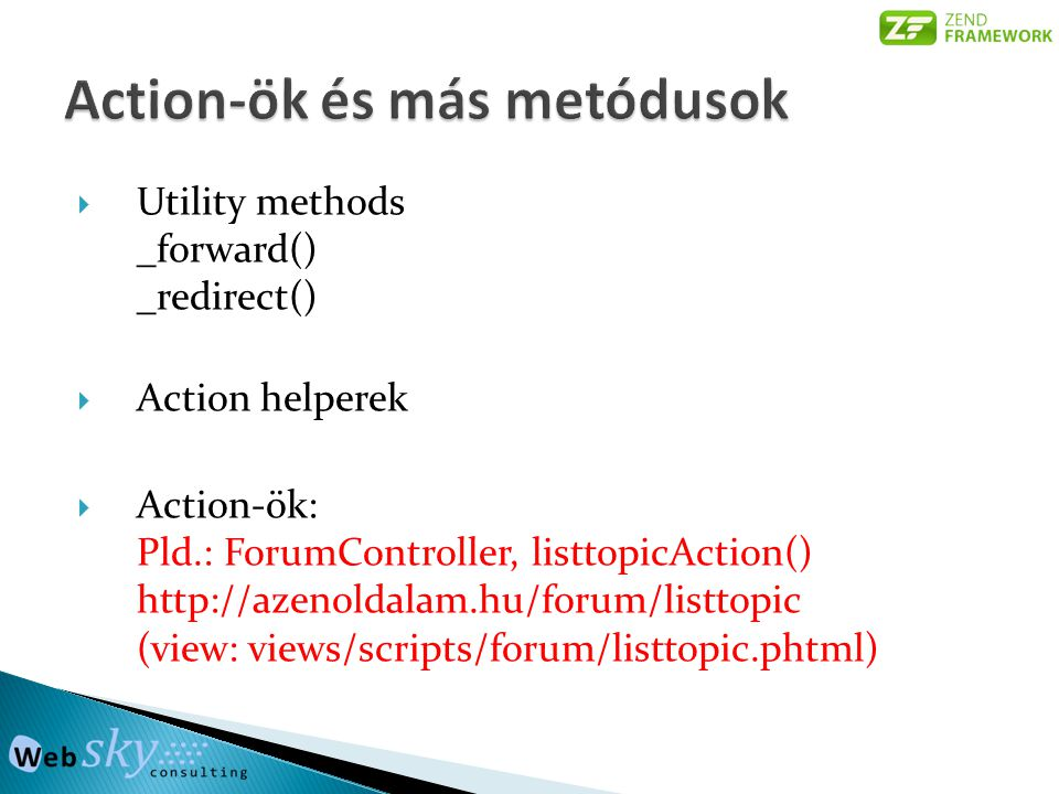 Utility methods _forward() _redirect()  Action helperek  Action-ök: Pld.: ForumController, listtopicAction() http://azenoldalam.hu/forum/listtopic