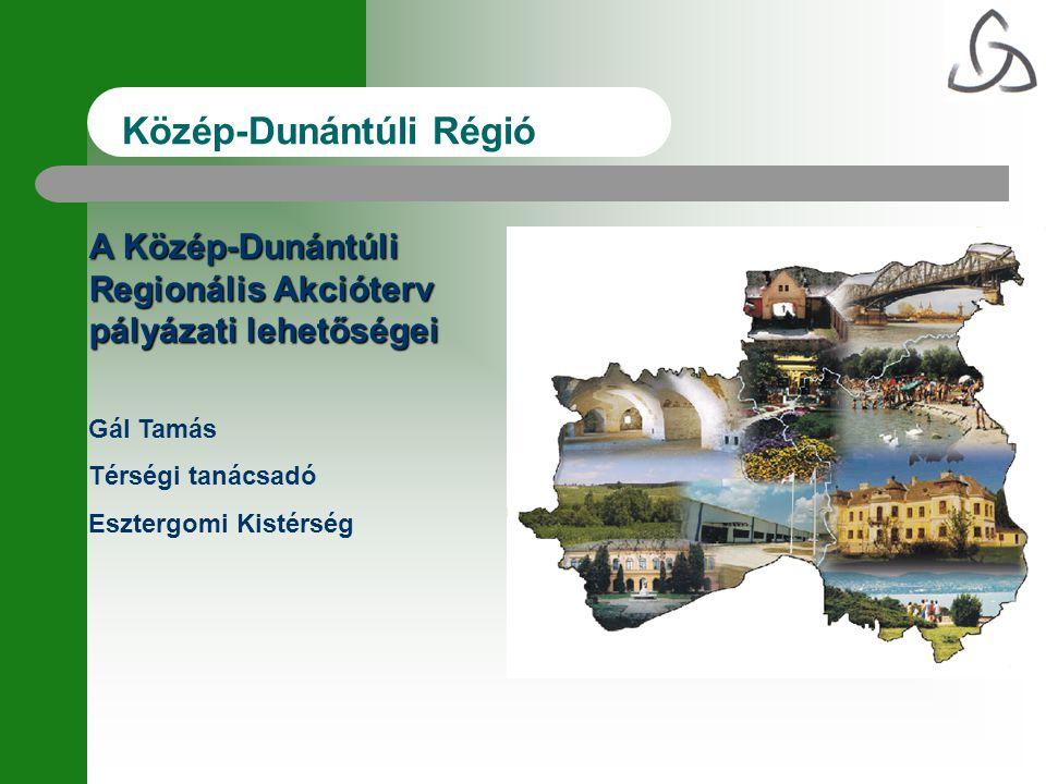 Közép-Dunántúli Régió A Közép-Dunántúli Regionális Akcióterv pályázati lehetőségei Gál Tamás Térségi tanácsadó Esztergomi Kistérség