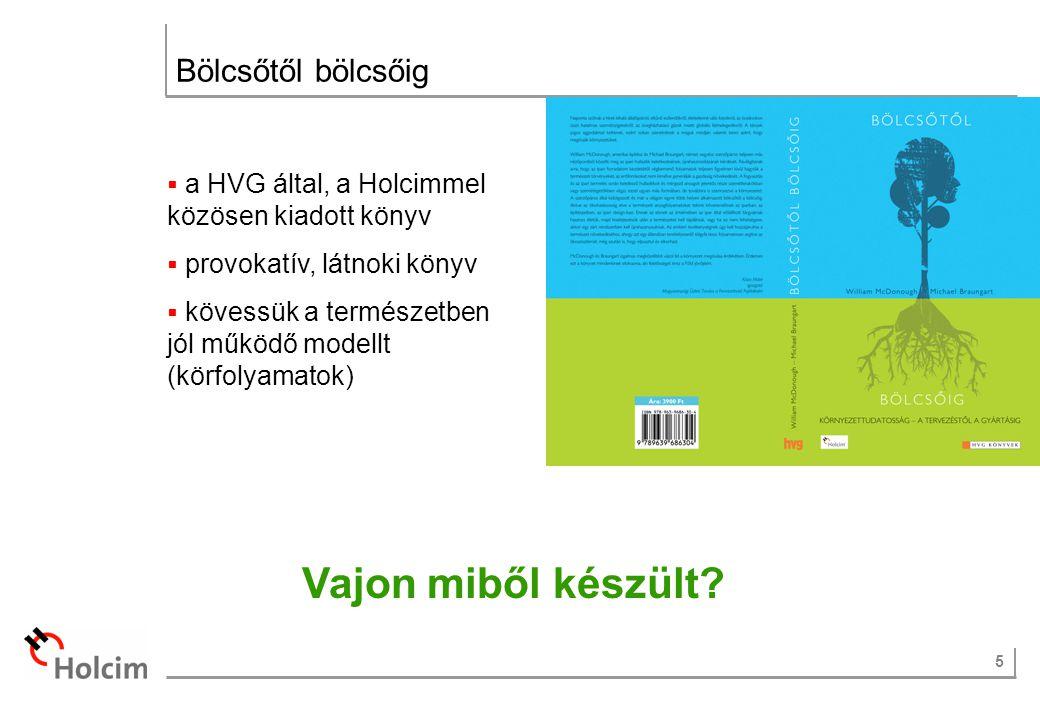 5 Bölcsőtől bölcsőig  a HVG által, a Holcimmel közösen kiadott könyv  provokatív, látnoki könyv  kövessük a természetben jól működő modellt (körfolyamatok) Vajon miből készült