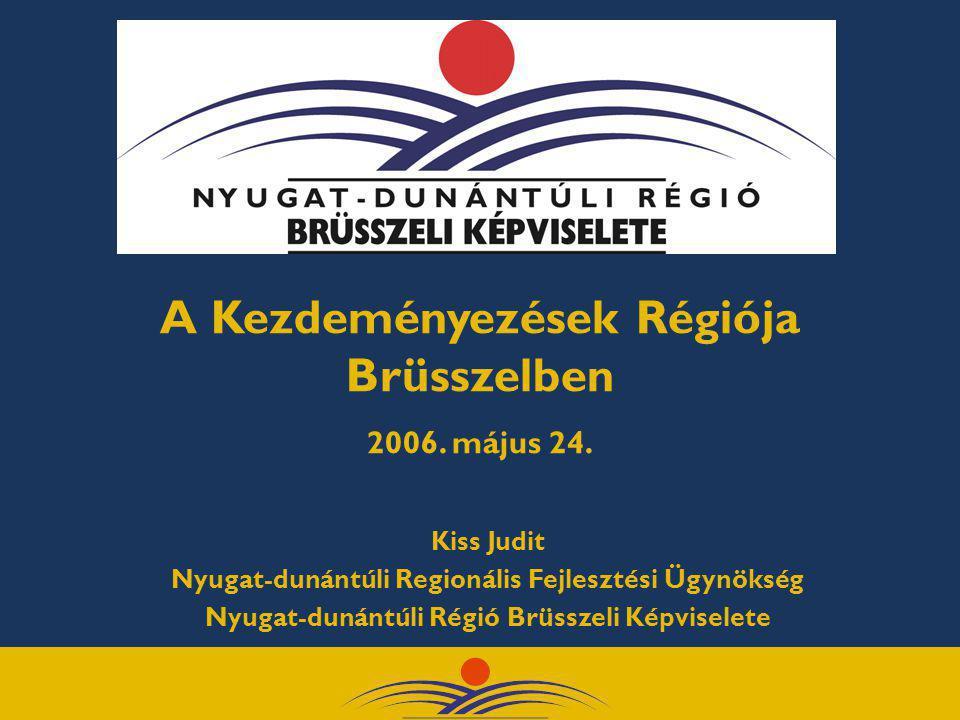 A Kezdeményezések Régiója Brüsszelben 2006. május 24. Kiss Judit Nyugat-dunántúli Regionális Fejlesztési Ügynökség Nyugat-dunántúli Régió Brüsszeli Ké