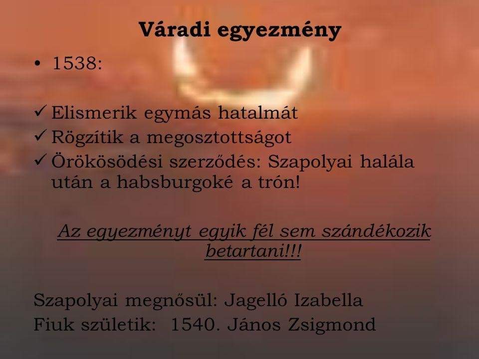 Váradi egyezmény 1538: Elismerik egymás hatalmát Rögzítik a megosztottságot Örökösödési szerződés: Szapolyai halála után a habsburgoké a trón! Az egye