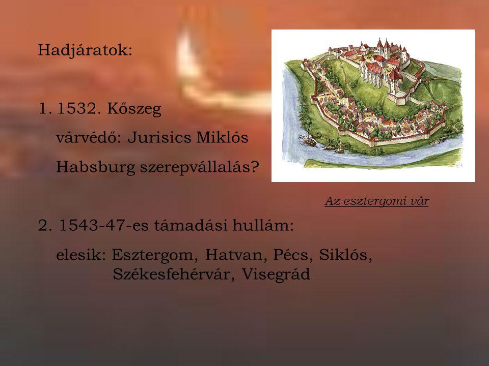 Hadjáratok: 1.1532. Kőszeg várvédő: Jurisics Miklós Habsburg szerepvállalás? 2. 1543-47-es támadási hullám: elesik: Esztergom, Hatvan, Pécs, Siklós, S