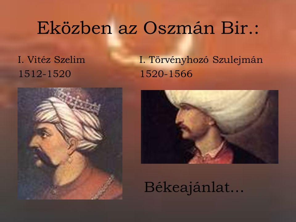 Eközben az Oszmán Bir.: I. Vitéz Szelim 1512-1520 I. Törvényhozó Szulejmán 1520-1566 Békeajánlat…