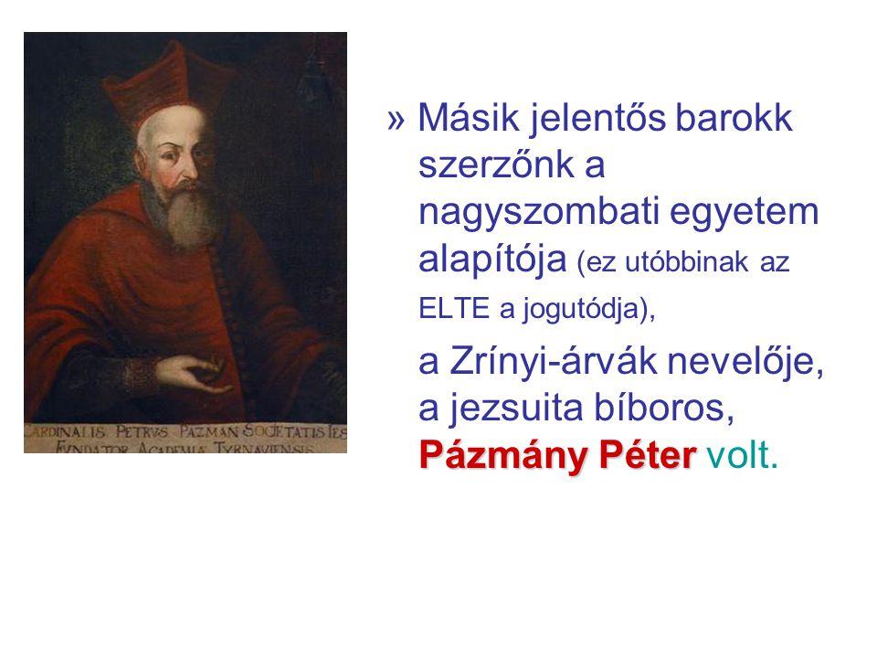 » Másik jelentős barokk szerzőnk a nagyszombati egyetem alapítója (ez utóbbinak az ELTE a jogutódja), Pázmány Péter a Zrínyi-árvák nevelője, a jezsuita bíboros, Pázmány Péter volt.