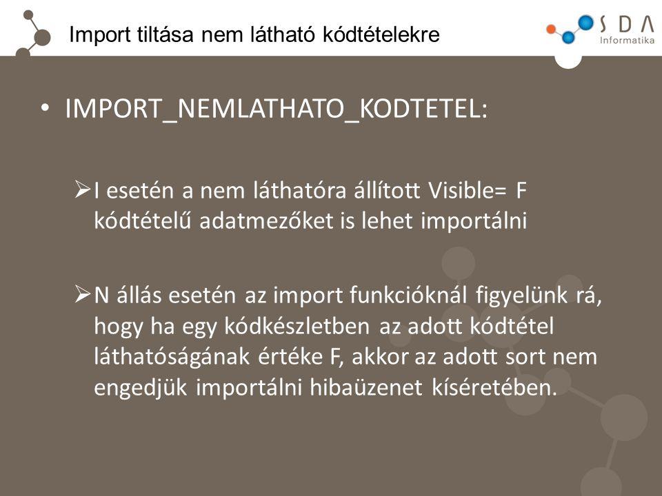 Import tiltása nem látható kódtételekre IMPORT_NEMLATHATO_KODTETEL:  I esetén a nem láthatóra állított Visible= F kódtételű adatmezőket is lehet impo
