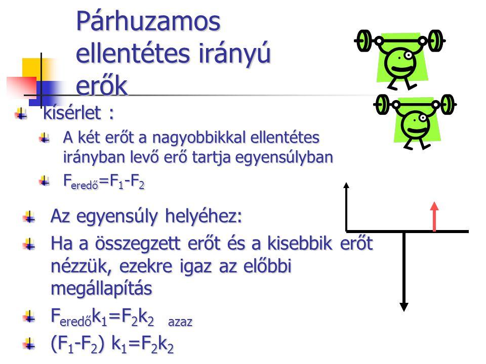 Párhuzamos ellentétes irányú erők kísérlet : A két erőt a nagyobbikkal ellentétes irányban levő erő tartja egyensúlyban F eredő =F 1 -F 2 Az egyensúly helyéhez: Ha a összegzett erőt és a kisebbik erőt nézzük, ezekre igaz az előbbi megállapítás F eredő k 1 =F 2 k 2azaz (F 1 -F 2 ) k 1 =F 2 k 2