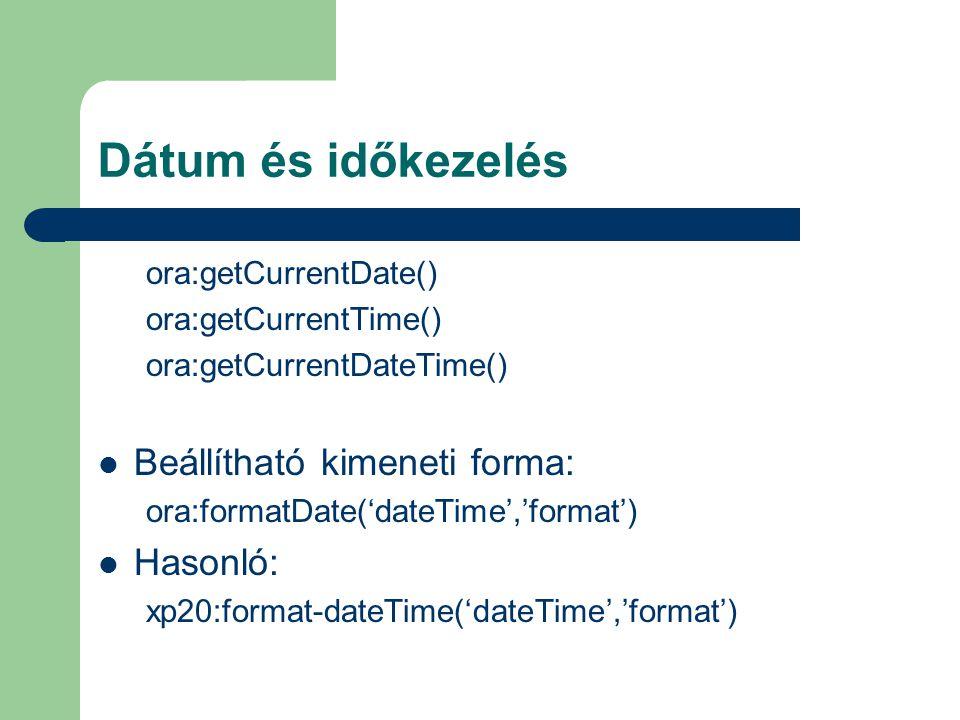 Dátum és időkezelés ora:getCurrentDate() ora:getCurrentTime() ora:getCurrentDateTime() Beállítható kimeneti forma: ora:formatDate('dateTime','format') Hasonló: xp20:format-dateTime('dateTime','format')