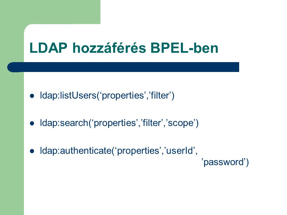 LDAP hozzáférés BPEL-ben ldap:listUsers('properties','filter') ldap:search('properties','filter','scope') ldap:authenticate('properties','userId', 'pa