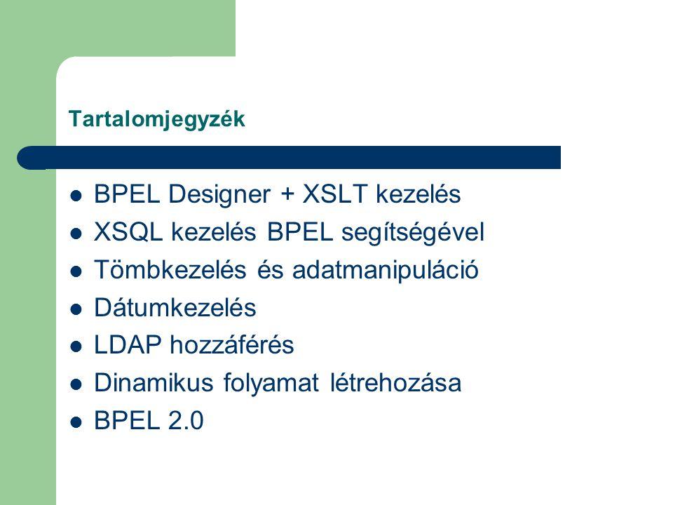 Tartalomjegyzék BPEL Designer + XSLT kezelés XSQL kezelés BPEL segítségével Tömbkezelés és adatmanipuláció Dátumkezelés LDAP hozzáférés Dinamikus folyamat létrehozása BPEL 2.0