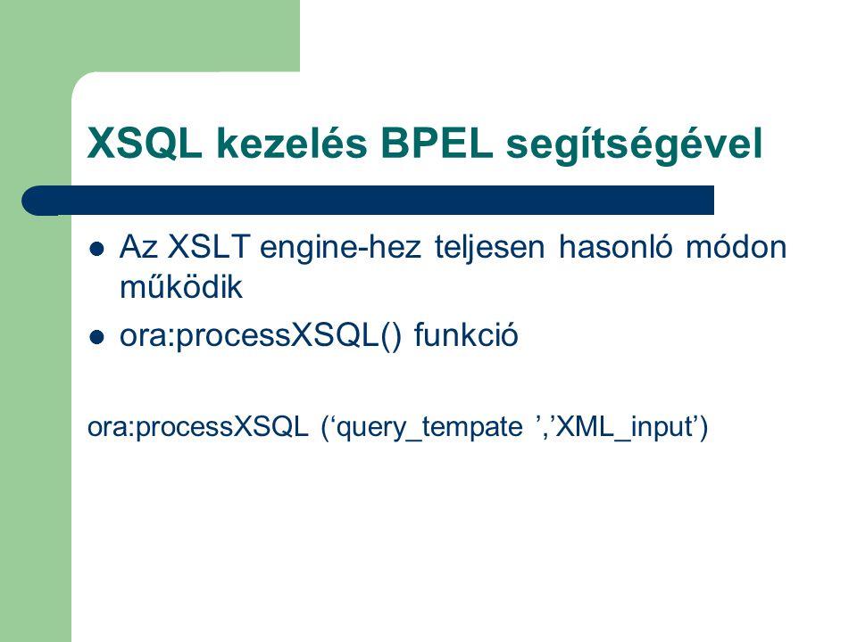 XSQL kezelés BPEL segítségével Az XSLT engine-hez teljesen hasonló módon működik ora:processXSQL() funkció ora:processXSQL ('query_tempate ','XML_input')
