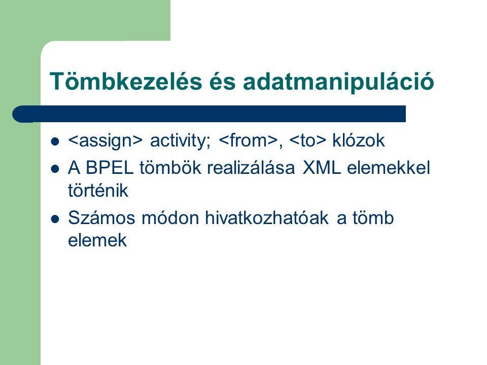 Tömbkezelés és adatmanipuláció activity;, klózok A BPEL tömbök realizálása XML elemekkel történik Számos módon hivatkozhatóak a tömb elemek