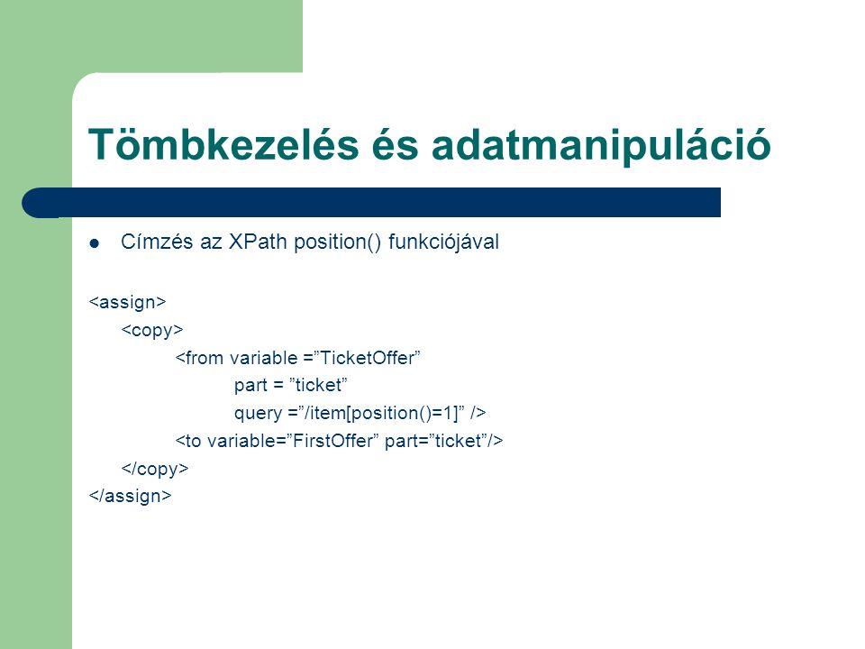 Tömbkezelés és adatmanipuláció Címzés az XPath position() funkciójával <from variable = TicketOffer part = ticket query = /item[position()=1] />