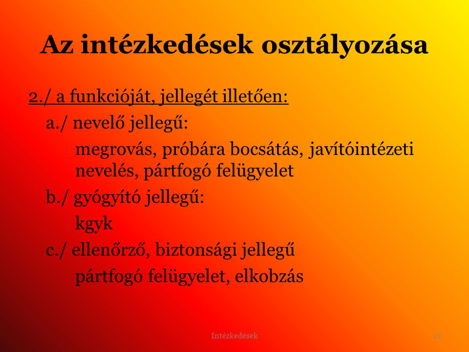 12 Az intézkedések osztályozása 2./ a funkcióját, jellegét illetően: a./ nevelő jellegű: megrovás, próbára bocsátás, javítóintézeti nevelés, pártfogó felügyelet b./ gyógyító jellegű: kgyk c./ ellenőrző, biztonsági jellegű pártfogó felügyelet, elkobzás Intézkedések