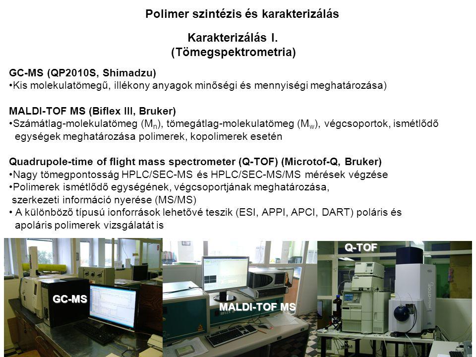 GC-MS (QP2010S, Shimadzu) Kis molekulatömegű, illékony anyagok minőségi és mennyiségi meghatározása) MALDI-TOF MS (Biflex III, Bruker) Számátlag-molekulatömeg (M n ), tömegátlag-molekulatömeg (M w ), végcsoportok, ismétlődő egységek meghatározása polimerek, kopolimerek esetén Quadrupole-time of flight mass spectrometer (Q-TOF) (Microtof-Q, Bruker) Nagy tömegpontosság HPLC/SEC-MS és HPLC/SEC-MS/MS mérések végzése Polimerek ismétlődő egységének, végcsoportjának meghatározása, szerkezeti információ nyerése (MS/MS) A különböző típusú ionforrások lehetővé teszik (ESI, APPI, APCI, DART) poláris és apoláris polimerek vizsgálatát is Karakterizálás I.