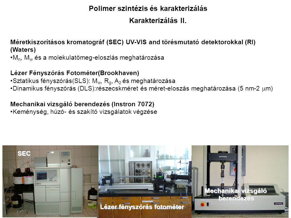 Méretkiszorításos kromatográf (SEC) UV-VIS and törésmutató detektorokkal (RI) (Waters) M n, M w és a molekulatömeg-eloszlás meghatározása Lézer Fényszórás Fotométer(Brookhaven) Sztatikus fényszórás(SLS): M w, R g, A 2 és meghatározása Dinamikus fényszórás (DLS):részecskméret és méret-eloszás meghatározása (5 nm-2  m) Mechanikai vizsgáló berendezés (Instron 7072) Keménység, húzó- és szakító vizsgálatok végzése SEC Lézer fényszórás fotométer Mechanikai vizsgáló berendezés Karakterizálás II.