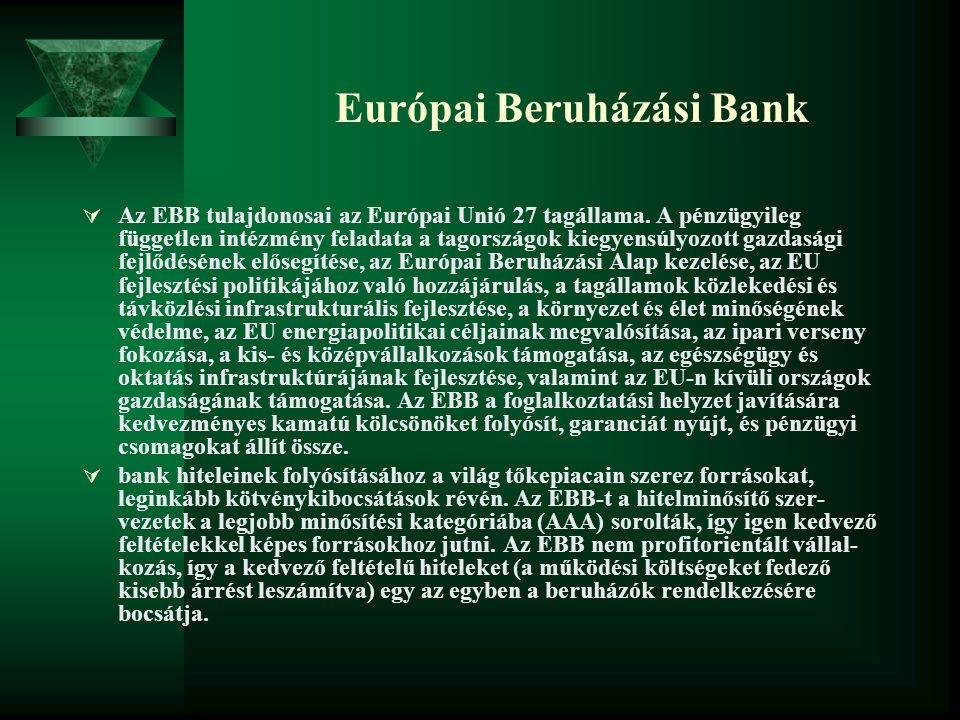 Európai Beruházási Bank  Az EBB tulajdonosai az Európai Unió 27 tagállama. A pénzügyileg független intézmény feladata a tagországok kiegyensúlyozott