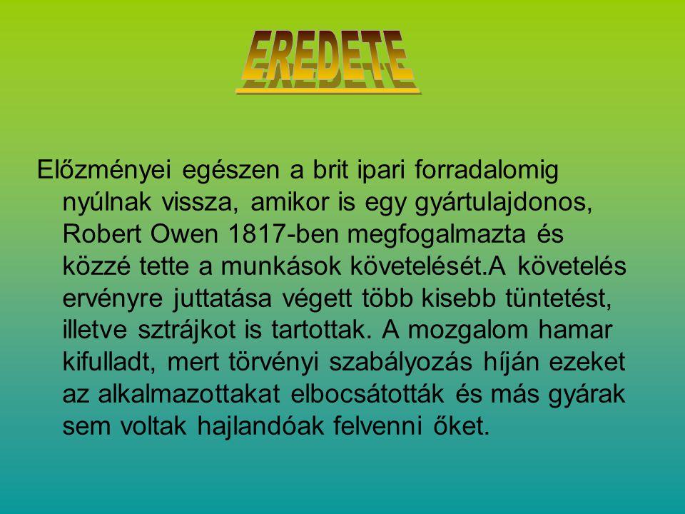 Előzményei egészen a brit ipari forradalomig nyúlnak vissza, amikor is egy gyártulajdonos, Robert Owen 1817-ben megfogalmazta és közzé tette a munkások követelését.A követelés ervényre juttatása végett több kisebb tüntetést, illetve sztrájkot is tartottak.