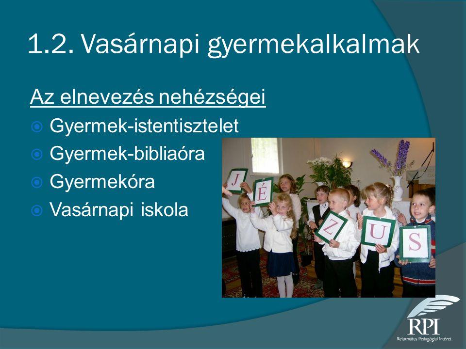 1.2. Vasárnapi gyermekalkalmak Az elnevezés nehézségei  Gyermek-istentisztelet  Gyermek-bibliaóra  Gyermekóra  Vasárnapi iskola