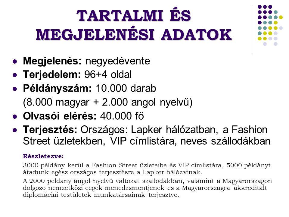 TARTALMI ÉS MEGJELENÉSI ADATOK Megjelenés: negyedévente Terjedelem: 96+4 oldal Példányszám: 10.000 darab (8.000 magyar + 2.000 angol nyelvű) Olvasói elérés: 40.000 fő Terjesztés: Országos: Lapker hálózatban, a Fashion Street üzletekben, VIP címlistára, neves szállodákban Részletezve: 3000 példány kerül a Fashion Street üzleteibe és VIP címlistára, 5000 példányt átadunk egész országos terjesztésre a Lapker hálózatnak.