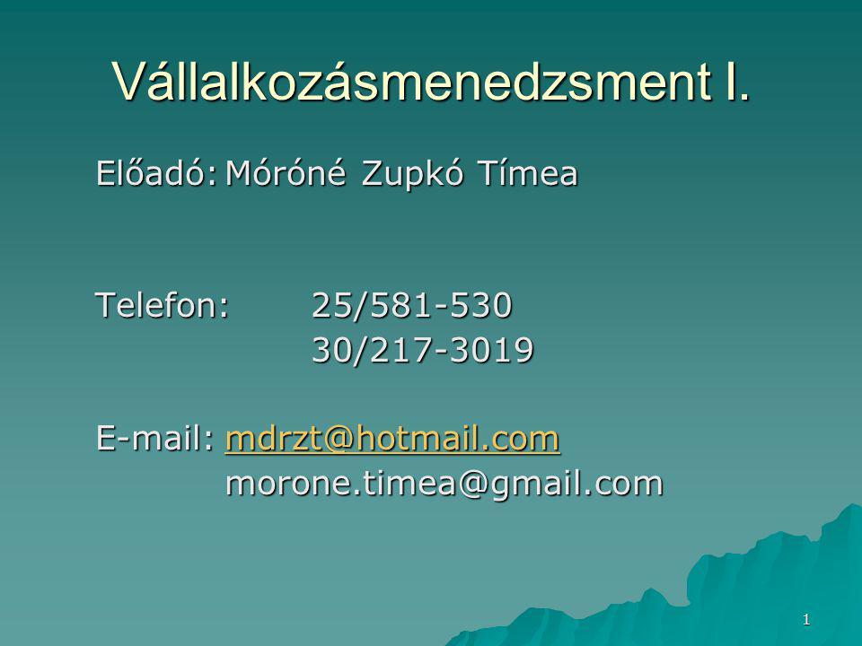 1 Vállalkozásmenedzsment I. Előadó:Móróné Zupkó Tímea Telefon:25/581-530 30/217-3019 E-mail:mdrzt@hotmail.com mdrzt@hotmail.com morone.timea@gmail.com