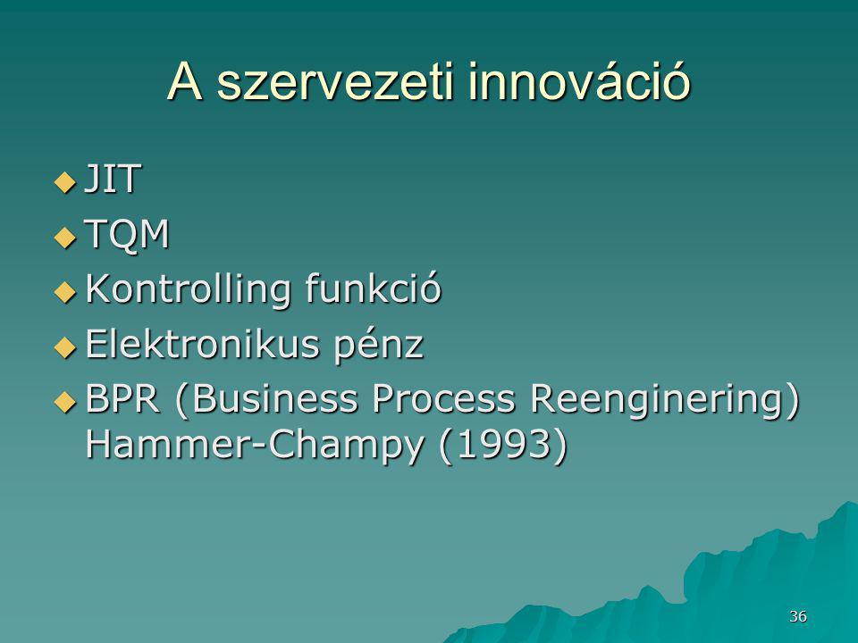 36 A szervezeti innováció  JIT  TQM  Kontrolling funkció  Elektronikus pénz  BPR (Business Process Reenginering) Hammer-Champy (1993)