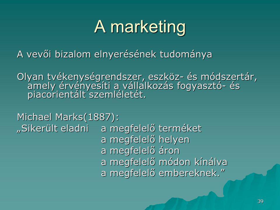 39 A marketing A vevői bizalom elnyerésének tudománya Olyan tvékenységrendszer, eszköz- és módszertár, amely érvényesíti a vállalkozás fogyasztó- és piacorientált szemléletét.