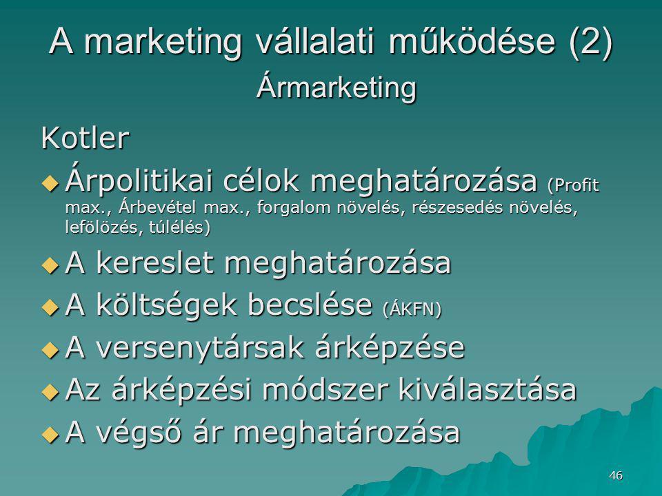 46 A marketing vállalati működése (2) Ármarketing Kotler  Árpolitikai célok meghatározása (Profit max., Árbevétel max., forgalom növelés, részesedés növelés, lefölözés, túlélés)  A kereslet meghatározása  A költségek becslése (ÁKFN)  A versenytársak árképzése  Az árképzési módszer kiválasztása  A végső ár meghatározása