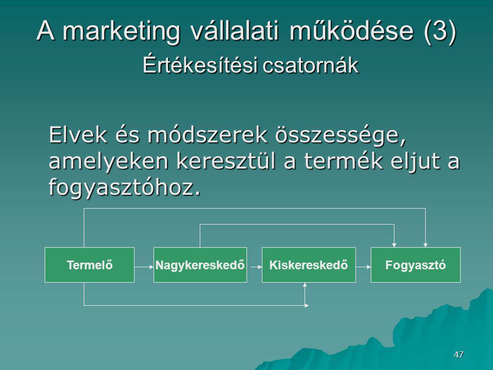 47 A marketing vállalati működése (3) Értékesítési csatornák Elvek és módszerek összessége, amelyeken keresztül a termék eljut a fogyasztóhoz.