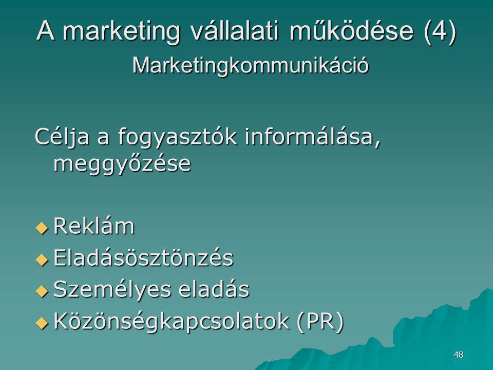48 A marketing vállalati működése (4) Marketingkommunikáció Célja a fogyasztók informálása, meggyőzése  Reklám  Eladásösztönzés  Személyes eladás  Közönségkapcsolatok (PR)