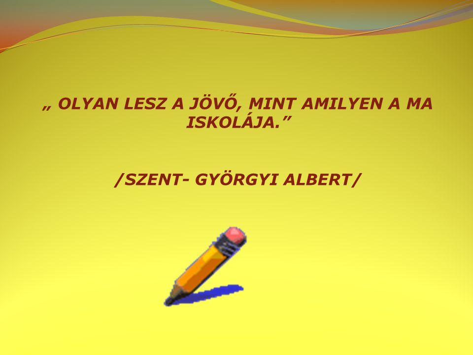 """"""" OLYAN LESZ A JÖVŐ, MINT AMILYEN A MA ISKOLÁJA."""" /SZENT- GYÖRGYI ALBERT/"""