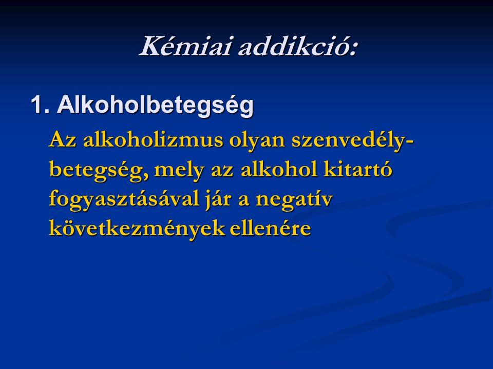 Kémiai addikció: 1. Alkoholbetegség Az alkoholizmus olyan szenvedély- betegség, mely az alkohol kitartó fogyasztásával jár a negatív következmények el