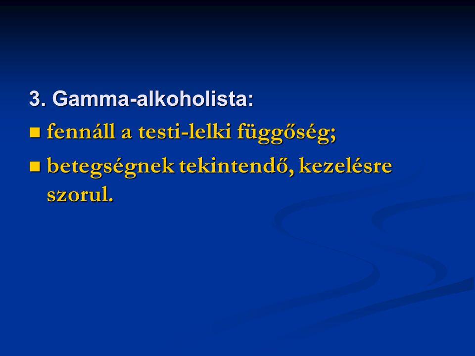 3. Gamma-alkoholista: fennáll a testi-lelki függőség; fennáll a testi-lelki függőség; betegségnek tekintendő, kezelésre szorul. betegségnek tekintendő