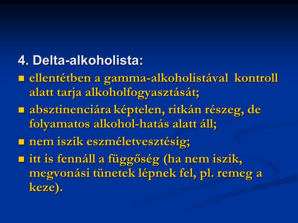 4. Delta-alkoholista: ellentétben a gamma-alkoholistával kontroll alatt tarja alkoholfogyasztását; ellentétben a gamma-alkoholistával kontroll alatt t