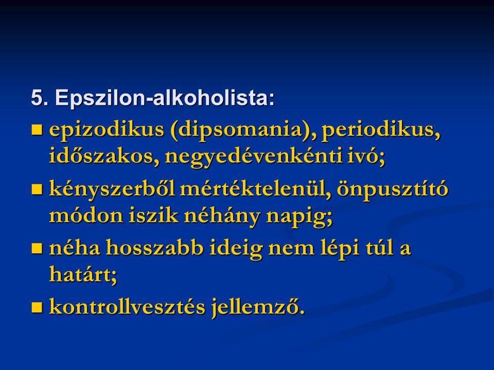 5. Epszilon-alkoholista: epizodikus (dipsomania), periodikus, időszakos, negyedévenkénti ivó; epizodikus (dipsomania), periodikus, időszakos, negyedév