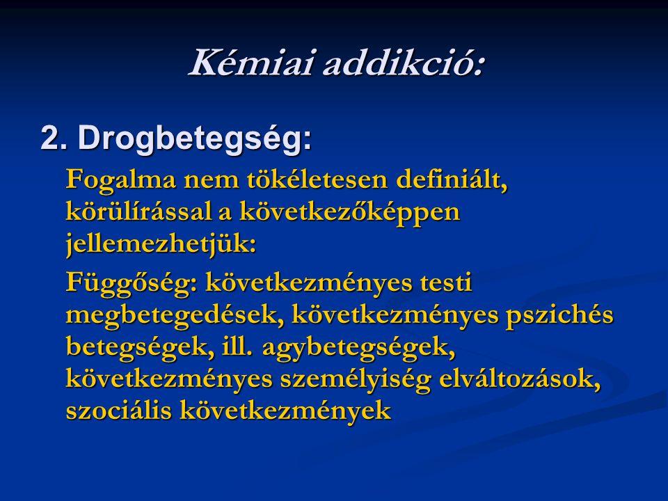 Kémiai addikció: 2. Drogbetegség: Fogalma nem tökéletesen definiált, körülírással a következőképpen jellemezhetjük: Függőség: következményes testi meg