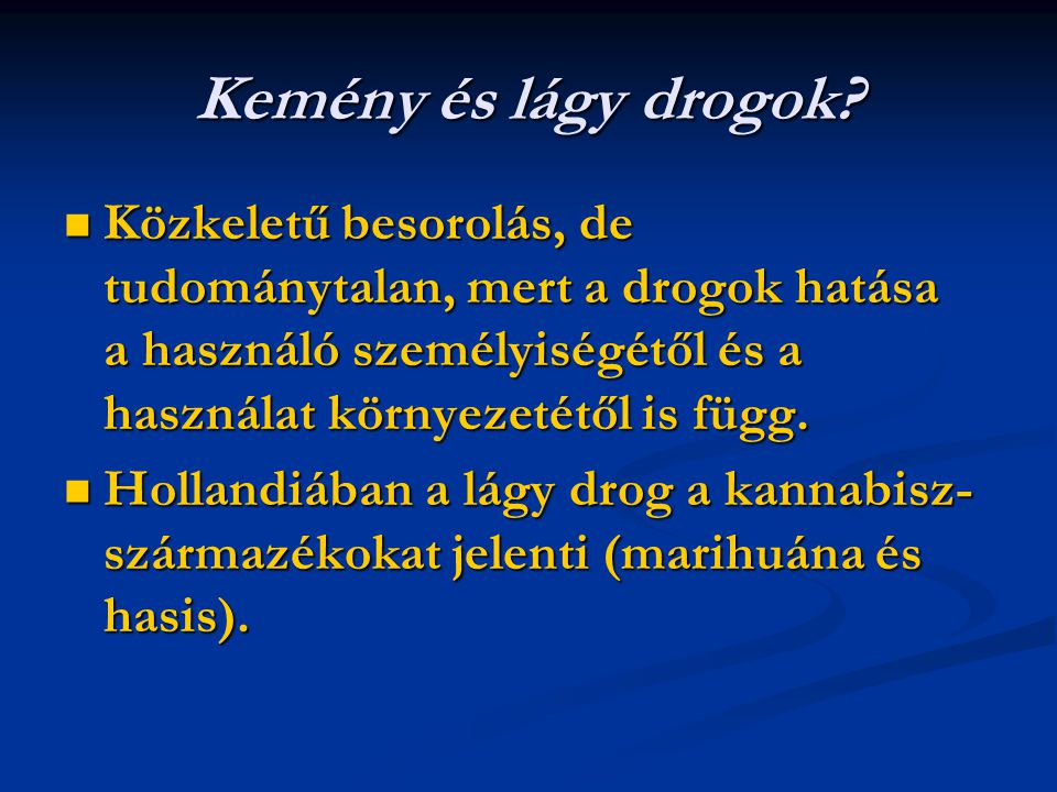 Kemény és lágy drogok? Közkeletű besorolás, de tudománytalan, mert a drogok hatása a használó személyiségétől és a használat környezetétől is függ. Kö