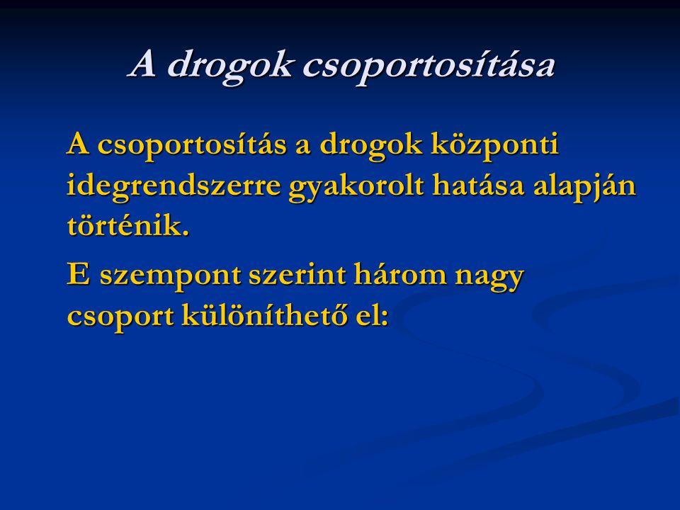 A drogok csoportosítása A csoportosítás a drogok központi idegrendszerre gyakorolt hatása alapján történik. E szempont szerint három nagy csoport külö