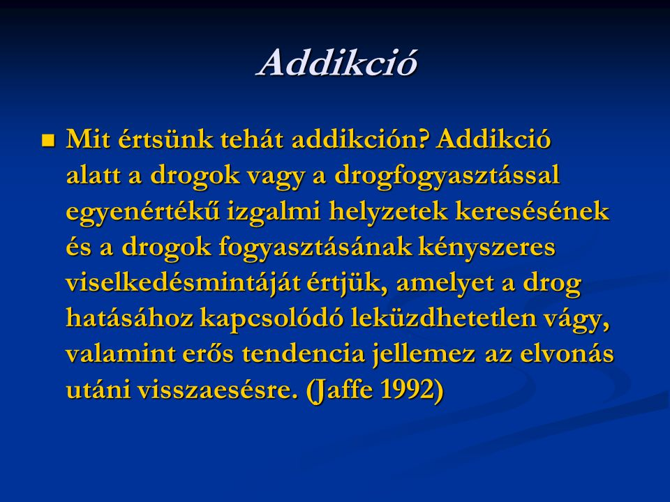 Addikció Mit értsünk tehát addikción? Addikció alatt a drogok vagy a drogfogyasztással egyenértékű izgalmi helyzetek keresésének és a drogok fogyasztá