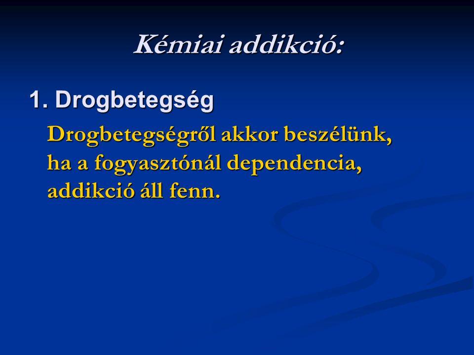 Kémiai addikció: 1. Drogbetegség Drogbetegségről akkor beszélünk, ha a fogyasztónál dependencia, addikció áll fenn.