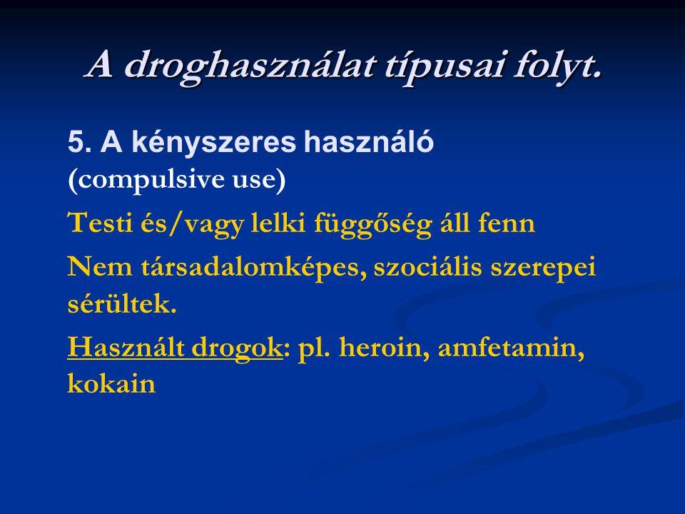 A droghasználat típusai folyt. 5. A kényszeres használó (compulsive use) Testi és/vagy lelki függőség áll fenn Nem társadalomképes, szociális szerepei