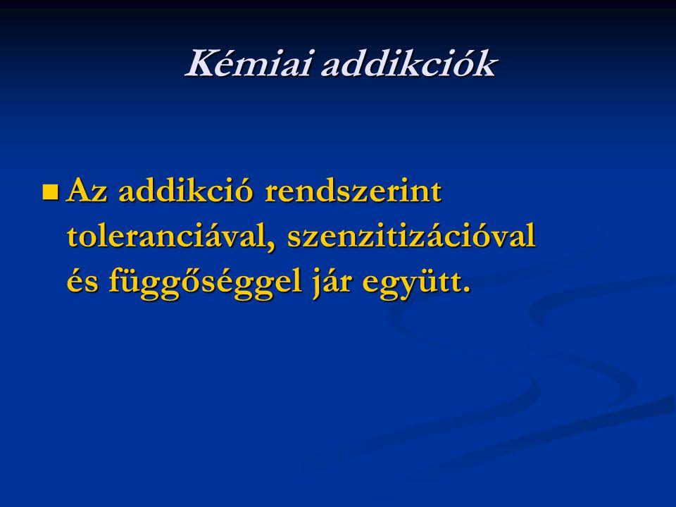 Kémiai addikciók Az addikció rendszerint toleranciával, szenzitizációval és függőséggel jár együtt. Az addikció rendszerint toleranciával, szenzitizác