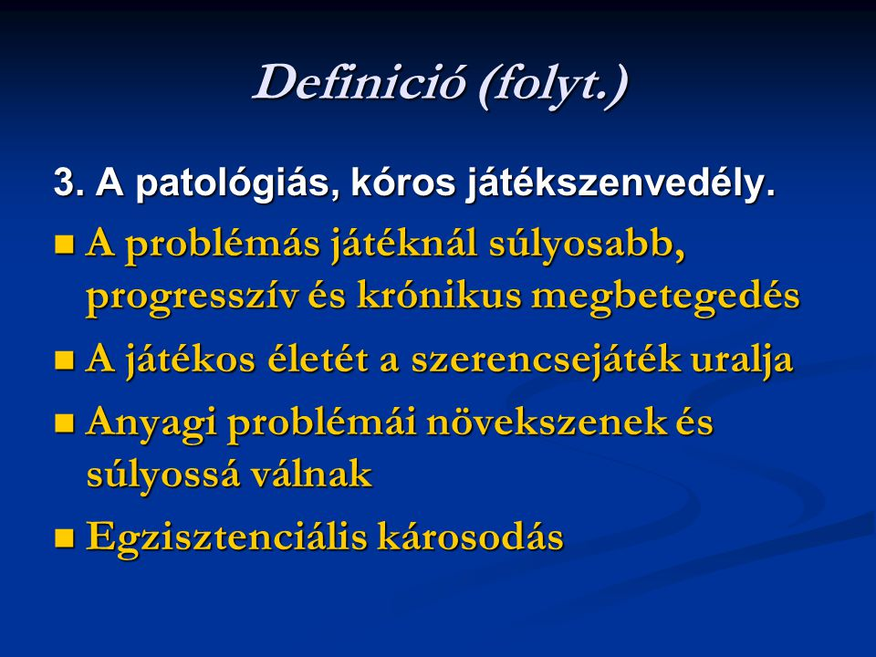 Definició (folyt.) 3. A patológiás, kóros játékszenvedély. A problémás játéknál súlyosabb, progresszív és krónikus megbetegedés A problémás játéknál s